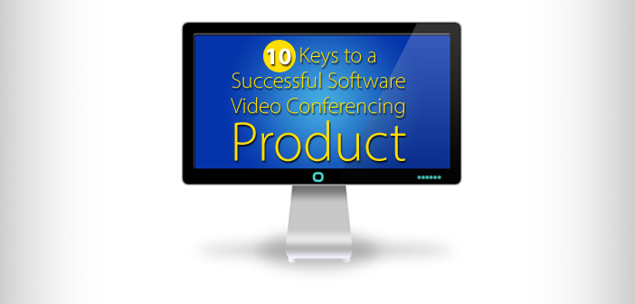 10 Keys to a Successful Software Video Conferencing Product